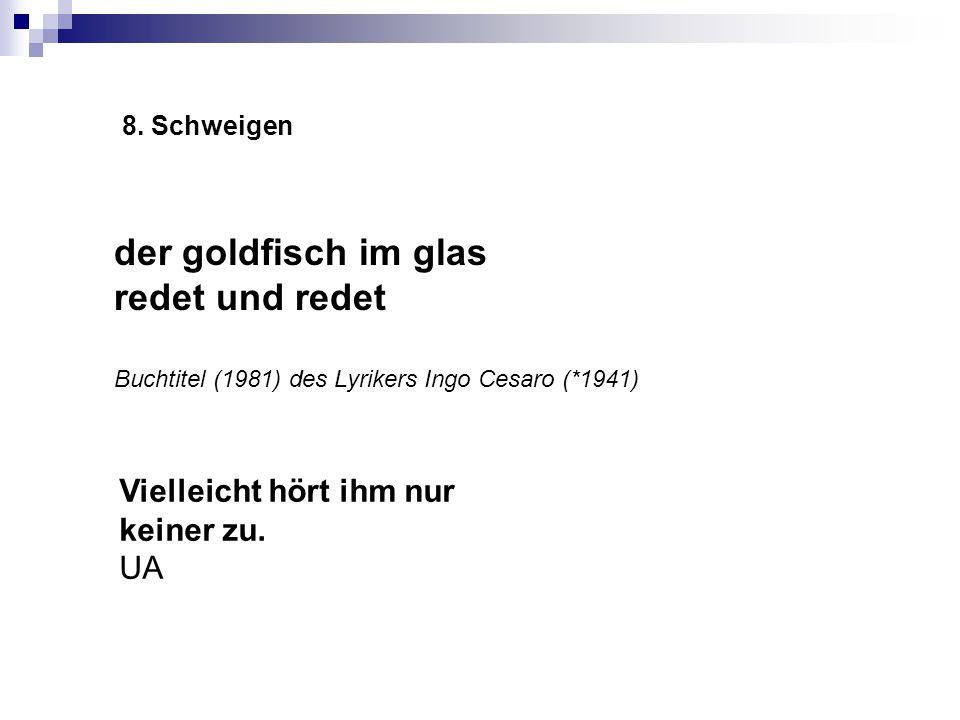 8. Schweigen der goldfisch im glas redet und redet Buchtitel (1981) des Lyrikers Ingo Cesaro (*1941) Vielleicht hört ihm nur keiner zu. UA