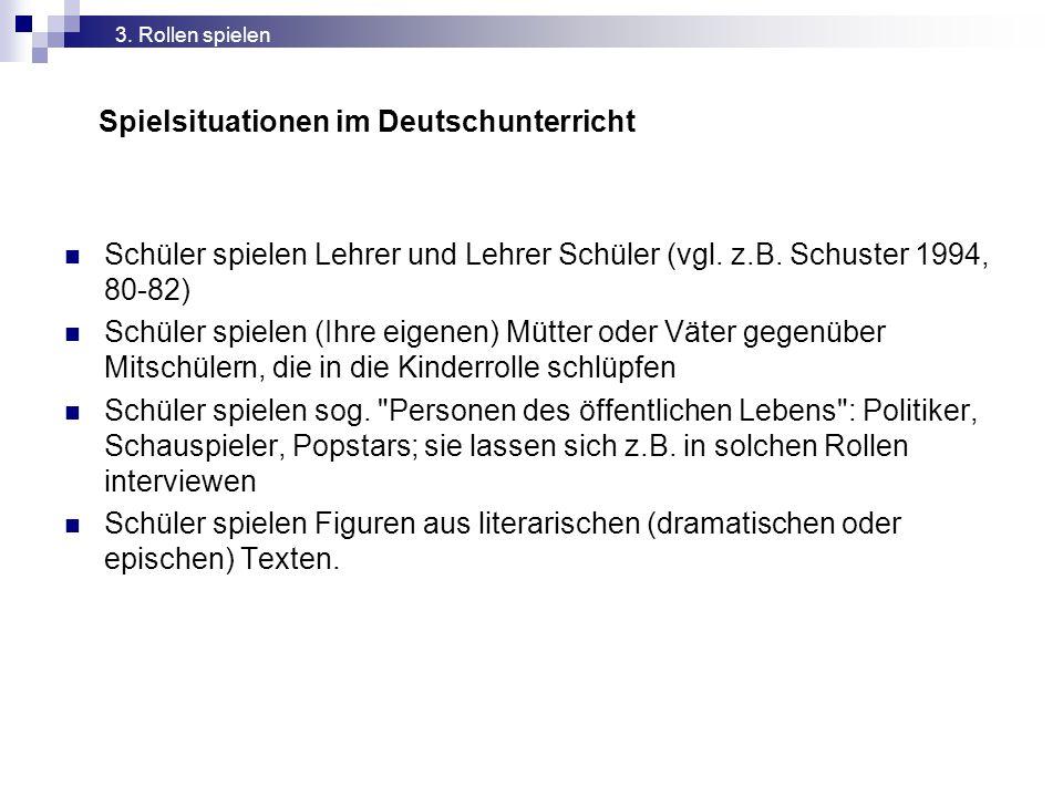 Spielsituationen im Deutschunterricht 3. Rollen spielen Schüler spielen Lehrer und Lehrer Schüler (vgl. z.B. Schuster 1994, 80-82) Schüler spielen (Ih