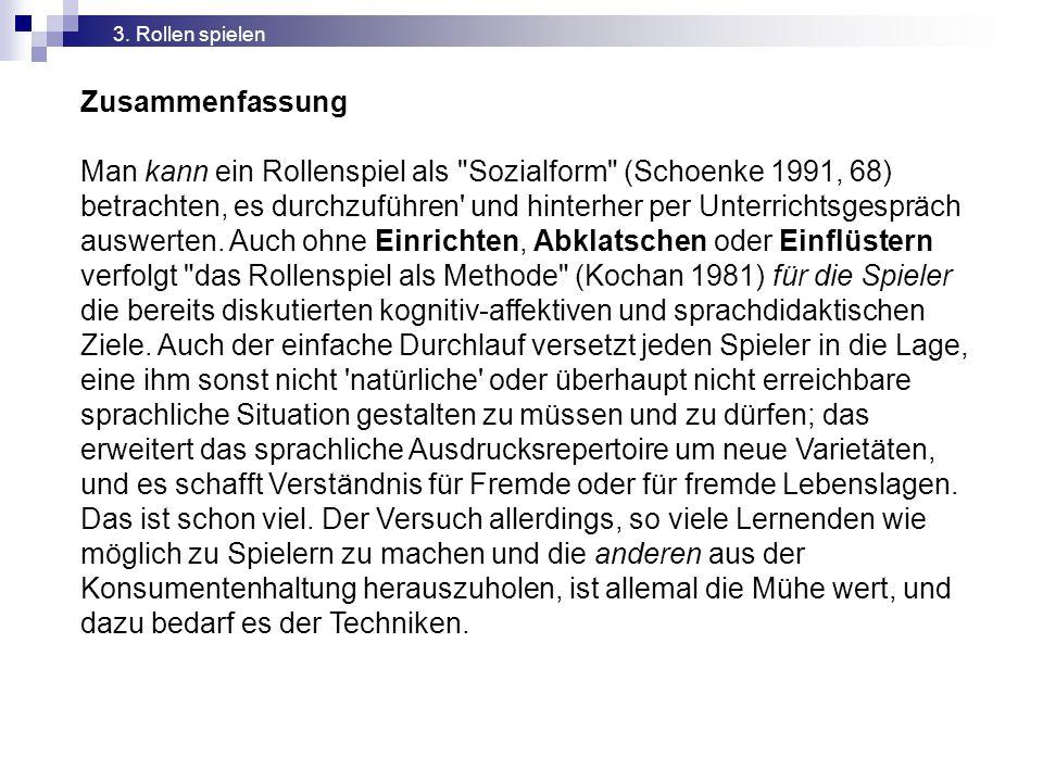 Zusammenfassung Man kann ein Rollenspiel als Sozialform (Schoenke 1991, 68) betrachten, es durchzuführen und hinterher per Unterrichtsgespräch auswerten.