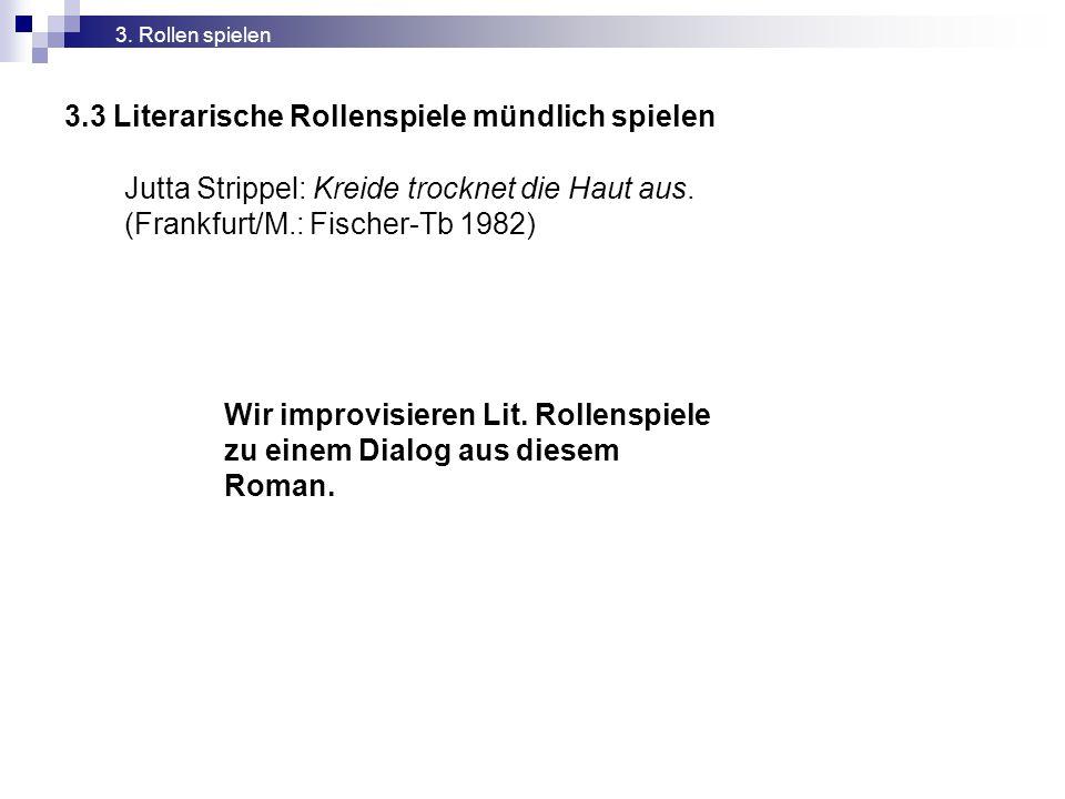 3.3 Literarische Rollenspiele mündlich spielen 3. Rollen spielen Jutta Strippel: Kreide trocknet die Haut aus. (Frankfurt/M.: Fischer-Tb 1982) Wir imp