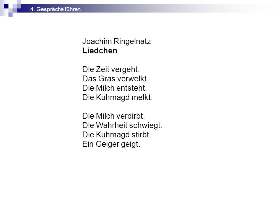 Joachim Ringelnatz Liedchen Die Zeit vergeht. Das Gras verwelkt. Die Milch entsteht. Die Kuhmagd melkt. Die Milch verdirbt. Die Wahrheit schwiegt. Die