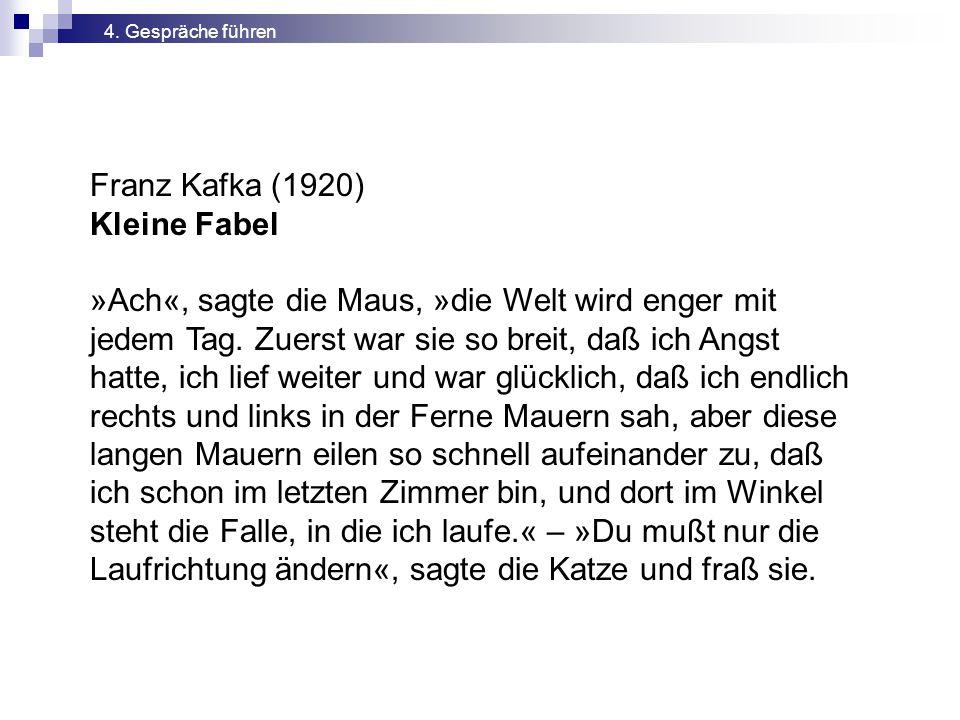 Franz Kafka (1920) Kleine Fabel »Ach«, sagte die Maus, »die Welt wird enger mit jedem Tag. Zuerst war sie so breit, daß ich Angst hatte, ich lief weit