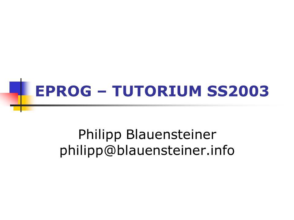 EPROG – TUTORIUM SS2003 Philipp Blauensteiner philipp@blauensteiner.info
