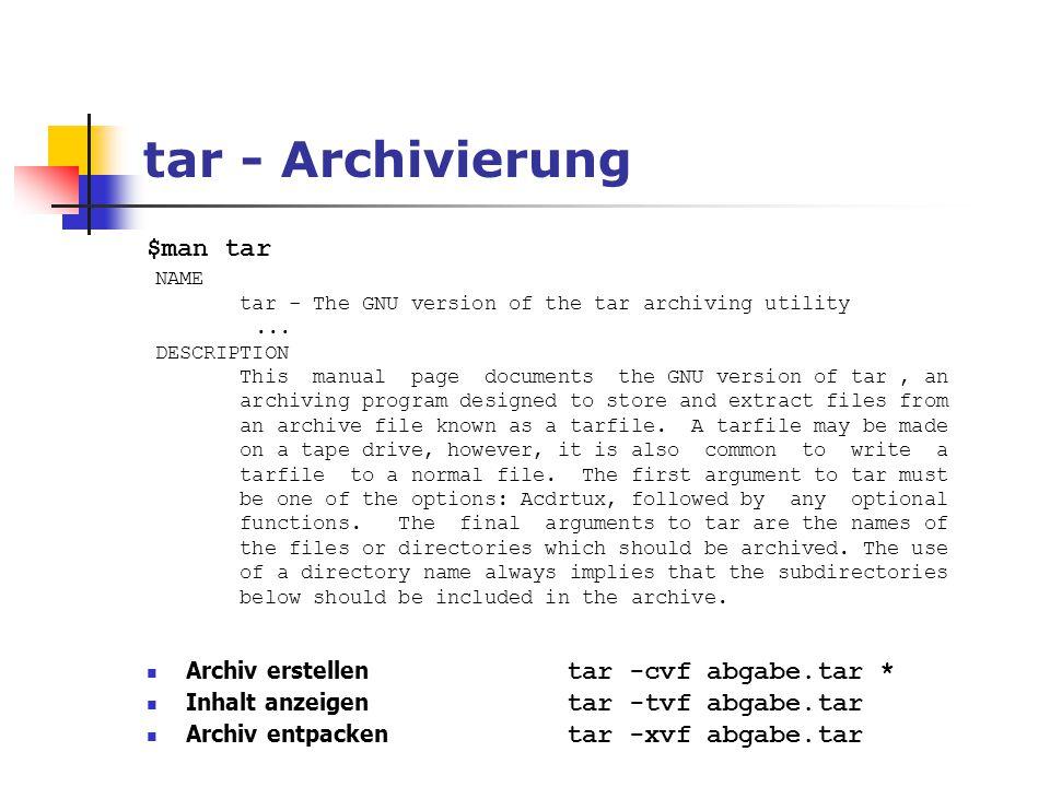tar - Archivierung $man tar Archiv erstellen tar -cvf abgabe.tar * Inhalt anzeigen tar -tvf abgabe.tar Archiv entpacken tar -xvf abgabe.tar NAME tar -
