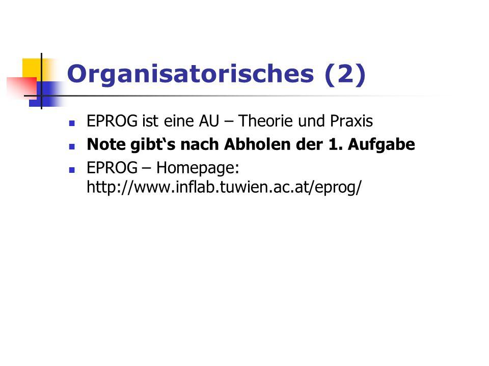 Organisatorisches (2) EPROG ist eine AU – Theorie und Praxis Note gibt's nach Abholen der 1. Aufgabe EPROG – Homepage: http://www.inflab.tuwien.ac.at/