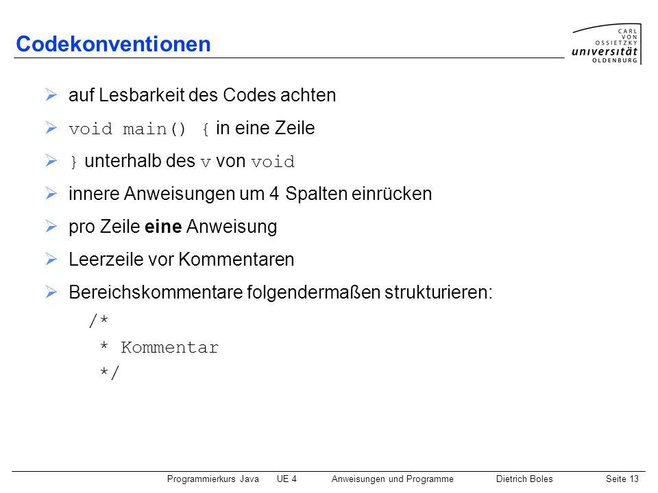 Programmierkurs JavaUE 4 Anweisungen und ProgrammeDietrich BolesSeite 13 Codekonventionen  auf Lesbarkeit des Codes achten  void main() { in eine Zeile  } unterhalb des v von void  innere Anweisungen um 4 Spalten einrücken  pro Zeile eine Anweisung  Leerzeile vor Kommentaren  Bereichskommentare folgendermaßen strukturieren: /* * Kommentar */