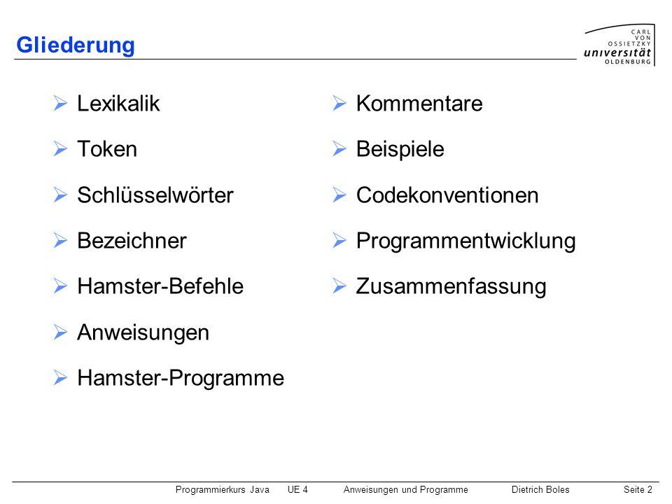 Programmierkurs JavaUE 4 Anweisungen und ProgrammeDietrich BolesSeite 2 Gliederung  Lexikalik  Token  Schlüsselwörter  Bezeichner  Hamster-Befehle  Anweisungen  Hamster-Programme  Kommentare  Beispiele  Codekonventionen  Programmentwicklung  Zusammenfassung