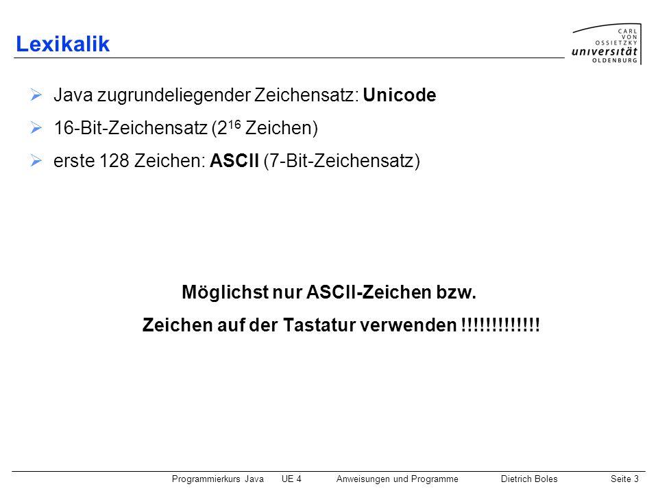Programmierkurs JavaUE 4 Anweisungen und ProgrammeDietrich BolesSeite 3 Lexikalik  Java zugrundeliegender Zeichensatz: Unicode  16-Bit-Zeichensatz (2 16 Zeichen)  erste 128 Zeichen: ASCII (7-Bit-Zeichensatz) Möglichst nur ASCII-Zeichen bzw.