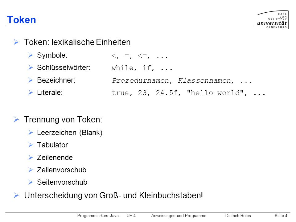 Programmierkurs JavaUE 4 Anweisungen und ProgrammeDietrich BolesSeite 5 Schlüsselwörter abstract assert boolean break byte case catch char class const continue default do double else enum extends false final finally float for goto if implements import instanceof int interface long native new null package private protected public return short static strictfp super switch synchronized this throw throws transient true try void volatile while