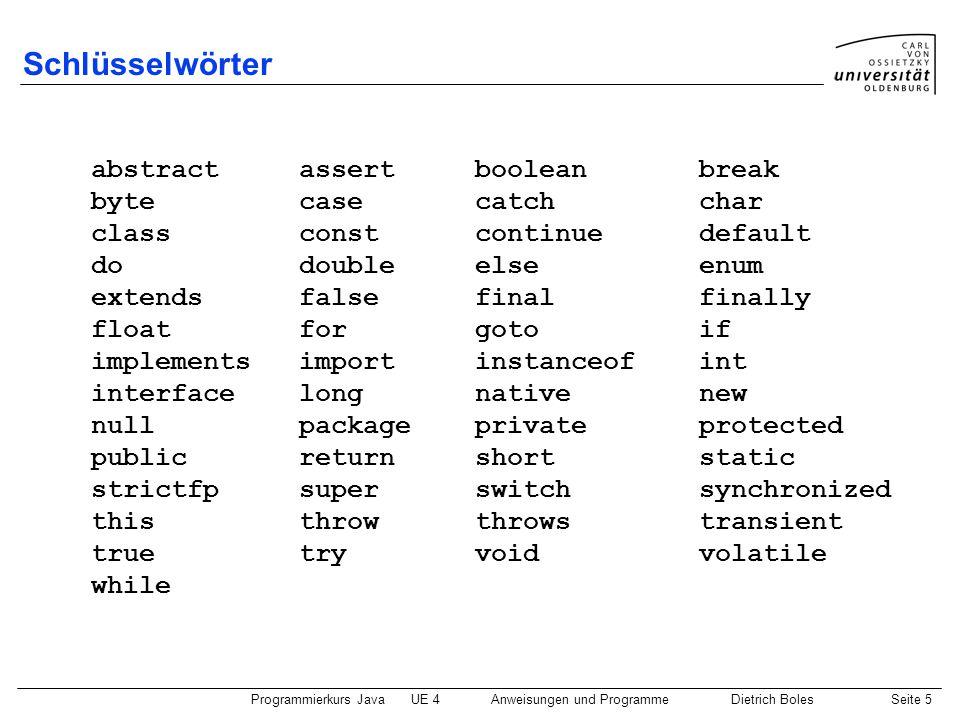 Programmierkurs JavaUE 4 Anweisungen und ProgrammeDietrich BolesSeite 6 Bezeichner  Benennung von deklarierten Einheiten und Labeln:  Klassennamen  Variablennamen  Prozedurnamen ...