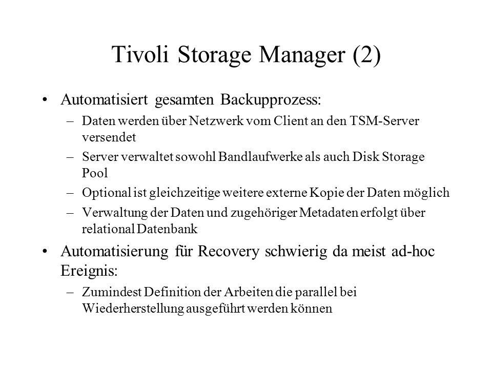 Tivoli Storage Manager (2) Automatisiert gesamten Backupprozess: –Daten werden über Netzwerk vom Client an den TSM-Server versendet –Server verwaltet sowohl Bandlaufwerke als auch Disk Storage Pool –Optional ist gleichzeitige weitere externe Kopie der Daten möglich –Verwaltung der Daten und zugehöriger Metadaten erfolgt über relational Datenbank Automatisierung für Recovery schwierig da meist ad-hoc Ereignis: –Zumindest Definition der Arbeiten die parallel bei Wiederherstellung ausgeführt werden können