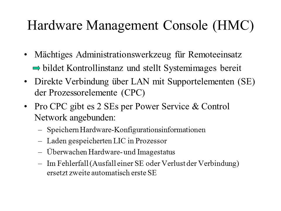 Hardware Management Console (HMC) Mächtiges Administrationswerkzeug für Remoteeinsatz bildet Kontrollinstanz und stellt Systemimages bereit Direkte Verbindung über LAN mit Supportelementen (SE) der Prozessorelemente (CPC) Pro CPC gibt es 2 SEs per Power Service & Control Network angebunden: –Speichern Hardware-Konfigurationsinformationen –Laden gespeicherten LIC in Prozessor –Überwachen Hardware- und Imagestatus –Im Fehlerfall (Ausfall einer SE oder Verlust der Verbindung) ersetzt zweite automatisch erste SE