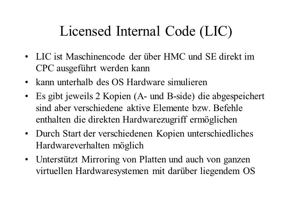 Licensed Internal Code (LIC) LIC ist Maschinencode der über HMC und SE direkt im CPC ausgeführt werden kann kann unterhalb des OS Hardware simulieren Es gibt jeweils 2 Kopien (A- und B-side) die abgespeichert sind aber verschiedene aktive Elemente bzw.