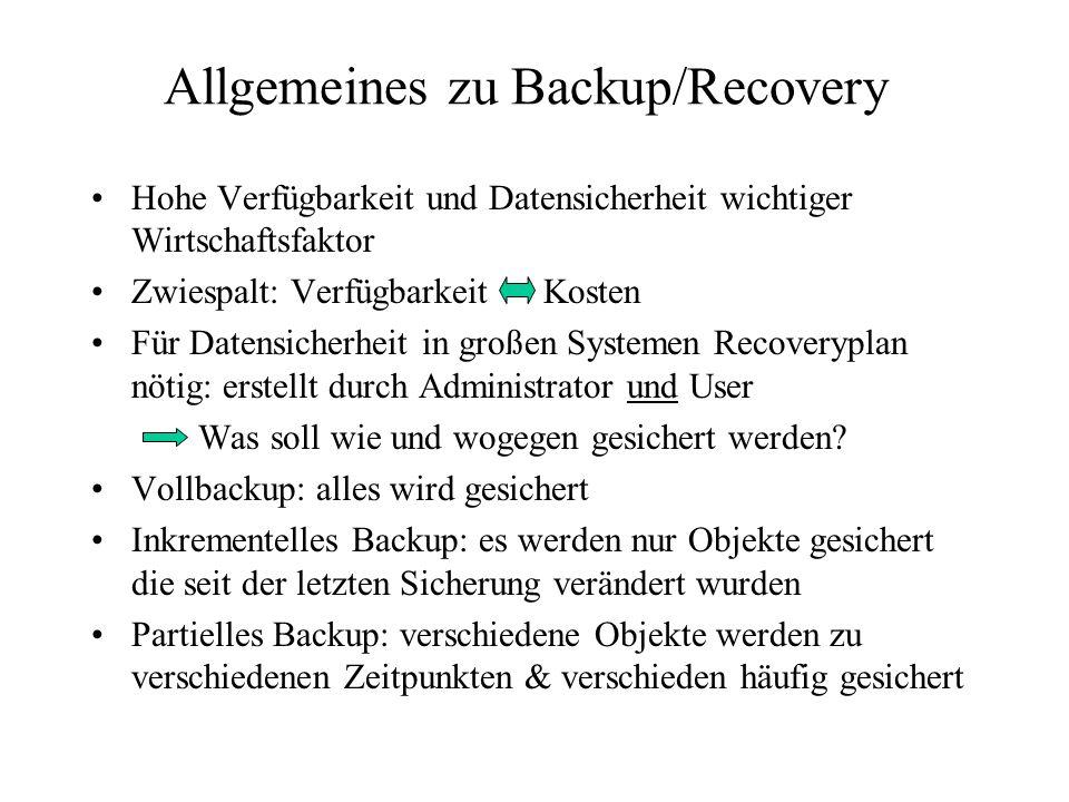 Allgemeines zu Backup/Recovery Hohe Verfügbarkeit und Datensicherheit wichtiger Wirtschaftsfaktor Zwiespalt: Verfügbarkeit Kosten Für Datensicherheit in großen Systemen Recoveryplan nötig: erstellt durch Administrator und User Was soll wie und wogegen gesichert werden.