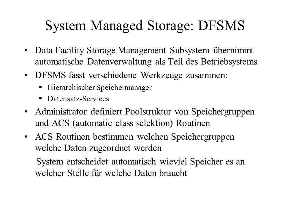 System Managed Storage: DFSMS Data Facility Storage Management Subsystem übernimmt automatische Datenverwaltung als Teil des Betriebsystems DFSMS fasst verschiedene Werkzeuge zusammen:  Hierarchischer Speichermanager  Datensatz-Services Administrator definiert Poolstruktur von Speichergruppen und ACS (automatic class selektion) Routinen ACS Routinen bestimmen welchen Speichergruppen welche Daten zugeordnet werden System entscheidet automatisch wieviel Speicher es an welcher Stelle für welche Daten braucht