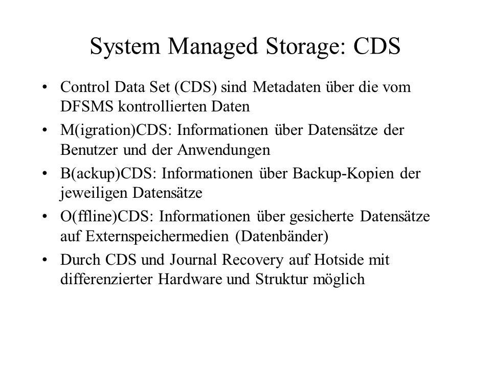 System Managed Storage: CDS Control Data Set (CDS) sind Metadaten über die vom DFSMS kontrollierten Daten M(igration)CDS: Informationen über Datensätze der Benutzer und der Anwendungen B(ackup)CDS: Informationen über Backup-Kopien der jeweiligen Datensätze O(ffline)CDS: Informationen über gesicherte Datensätze auf Externspeichermedien (Datenbänder) Durch CDS und Journal Recovery auf Hotside mit differenzierter Hardware und Struktur möglich
