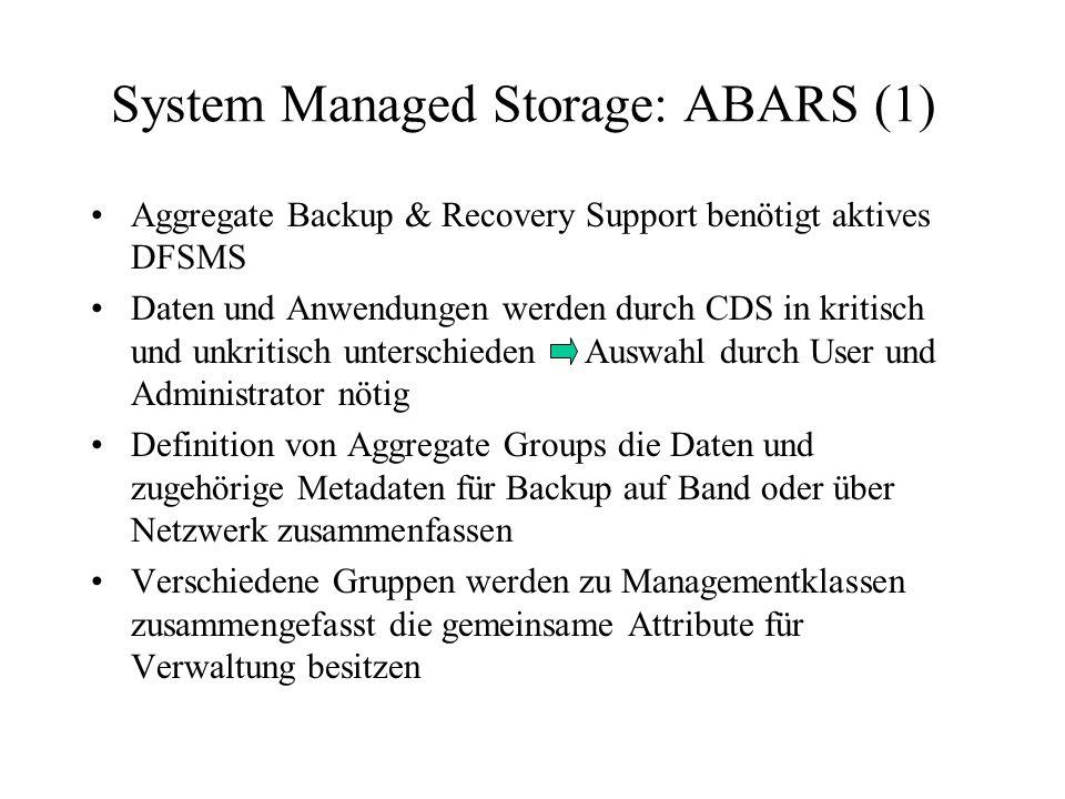 System Managed Storage: ABARS (1) Aggregate Backup & Recovery Support benötigt aktives DFSMS Daten und Anwendungen werden durch CDS in kritisch und unkritisch unterschieden Auswahl durch User und Administrator nötig Definition von Aggregate Groups die Daten und zugehörige Metadaten für Backup auf Band oder über Netzwerk zusammenfassen Verschiedene Gruppen werden zu Managementklassen zusammengefasst die gemeinsame Attribute für Verwaltung besitzen