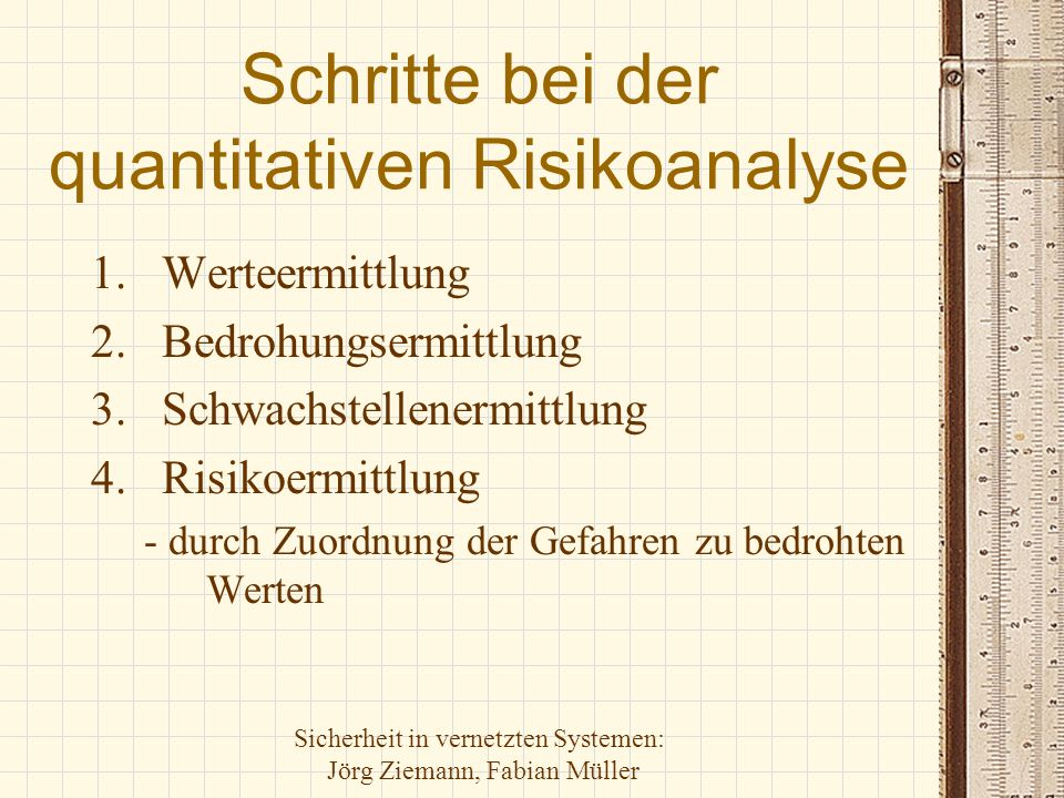 Sicherheit in vernetzten Systemen: Jörg Ziemann, Fabian Müller Schritte bei der quantitativen Risikoanalyse 1.Werteermittlung 2.Bedrohungsermittlung 3