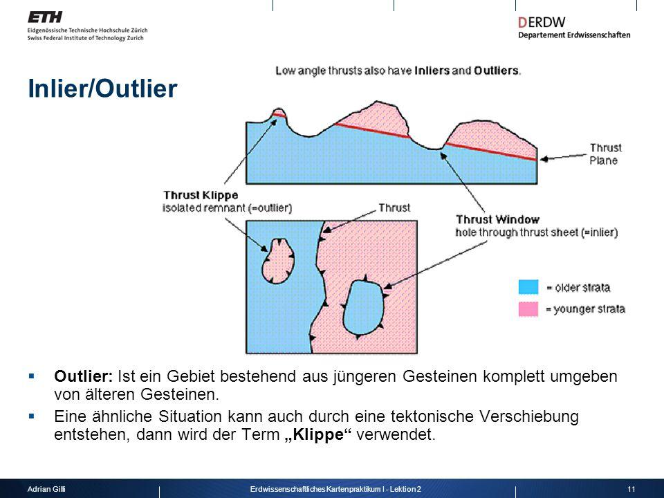 Adrian Gilli11Erdwissenschaftliches Kartenpraktikum I - Lektion 2 Inlier/Outlier  Outlier: Ist ein Gebiet bestehend aus jüngeren Gesteinen komplett u