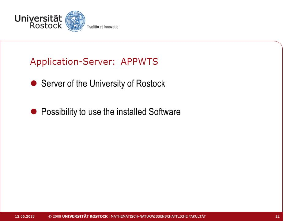Application-Server: APPWTS Server of the University of Rostock Possibility to use the installed Software 12.06.2015 © 2009 UNIVERSITÄT ROSTOCK | MATHE