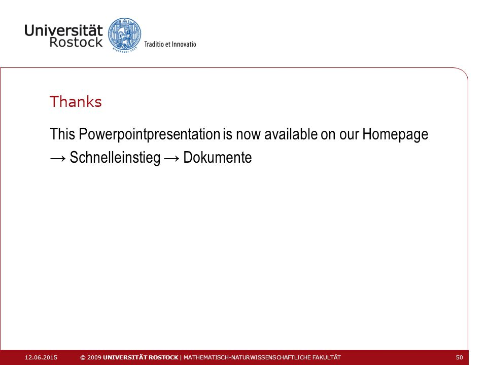 Thanks This Powerpointpresentation is now available on our Homepage → Schnelleinstieg → Dokumente 12.06.2015 © 2009 UNIVERSITÄT ROSTOCK | MATHEMATISCH