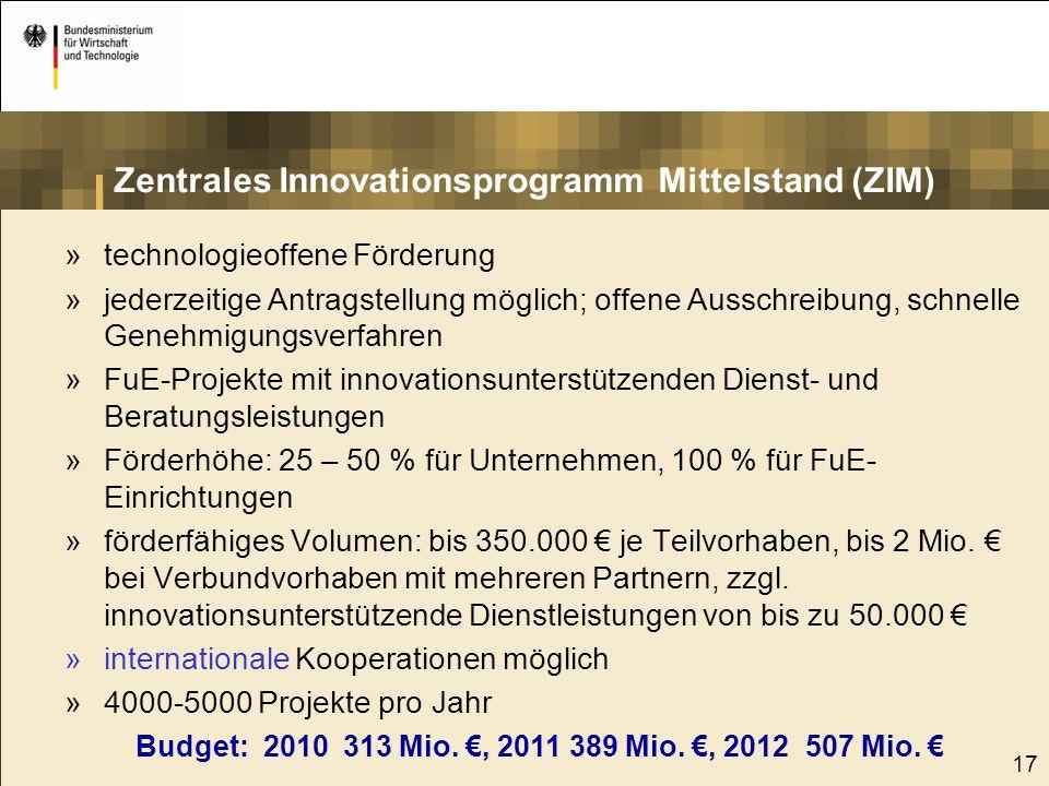 17 Zentrales Innovationsprogramm Mittelstand (ZIM) »technologieoffene Förderung »jederzeitige Antragstellung möglich; offene Ausschreibung, schnelle G
