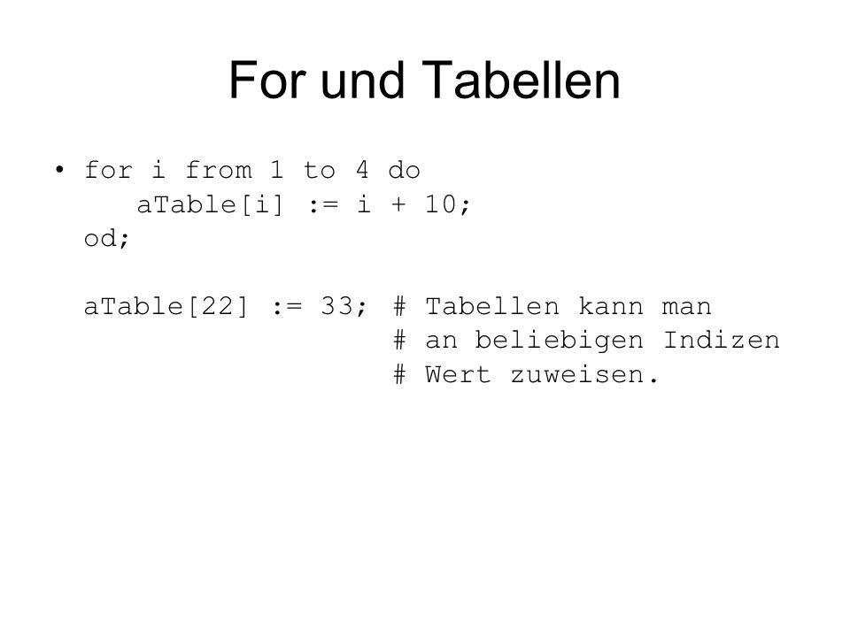 For und Tabellen for i from 1 to 4 do aTable[i] := i + 10; od; aTable[22] := 33;# Tabellen kann man # an beliebigen Indizen # Wert zuweisen.