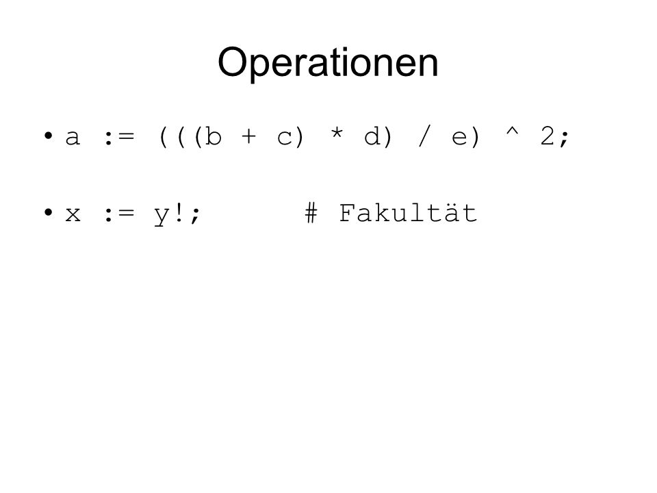Operationen a := (((b + c) * d) / e) ^ 2; x := y!;# Fakultät