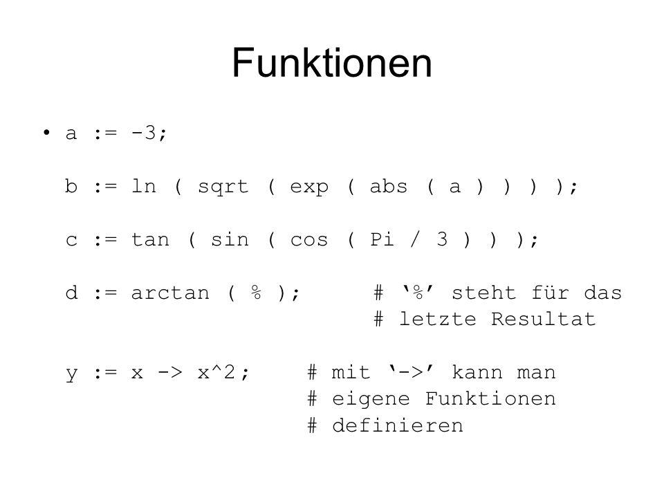 Funktionen a := -3; b := ln ( sqrt ( exp ( abs ( a ) ) ) ); c := tan ( sin ( cos ( Pi / 3 ) ) ); d := arctan ( % );# '%' steht für das # letzte Resultat y := x -> x^2;# mit '->' kann man # eigene Funktionen # definieren