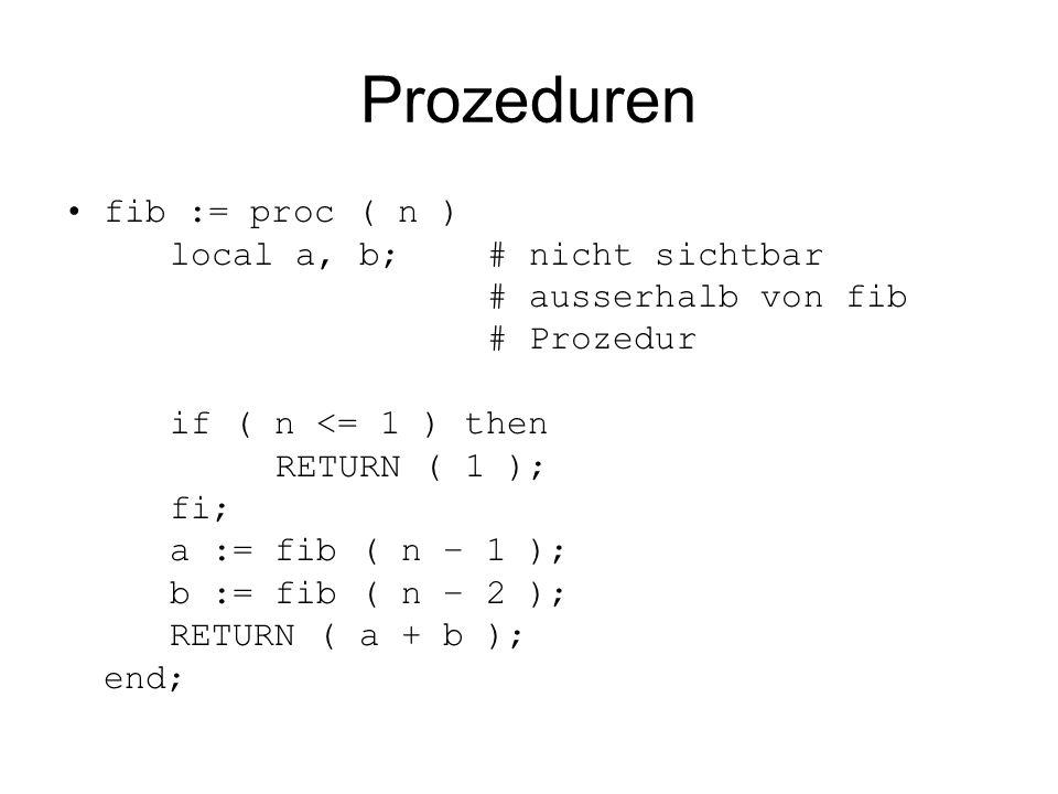 Prozeduren fib := proc ( n ) local a, b;# nicht sichtbar # ausserhalb von fib # Prozedur if ( n <= 1 ) then RETURN ( 1 ); fi; a := fib ( n – 1 ); b :=
