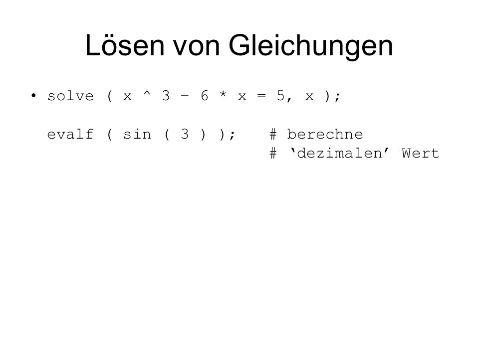 Lösen von Gleichungen solve ( x ^ 3 – 6 * x = 5, x ); evalf ( sin ( 3 ) ); # berechne # 'dezimalen' Wert