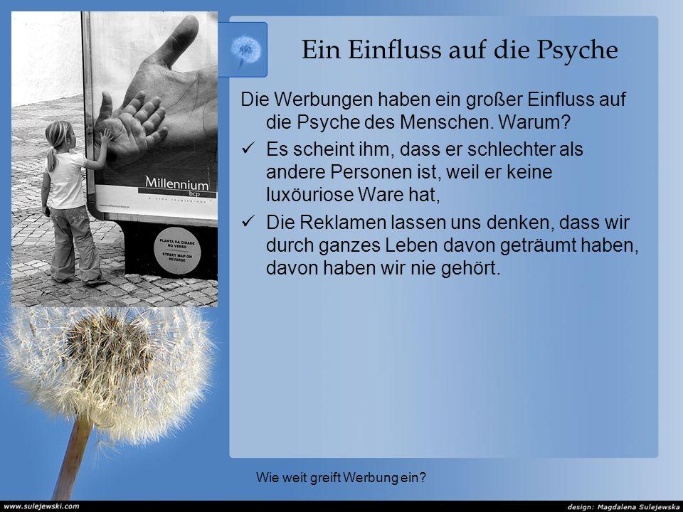 Ein Einfluss auf die Psyche Die Werbungen haben ein großer Einfluss auf die Psyche des Menschen.