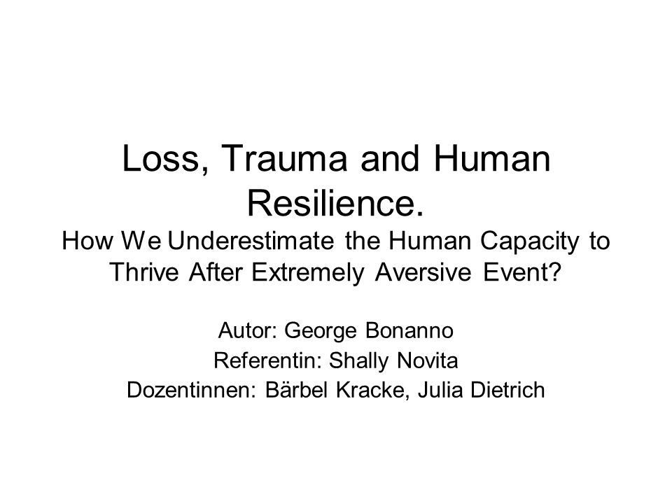 Loss, Trauma and Human Resilience. How We Underestimate the Human Capacity to Thrive After Extremely Aversive Event? Autor: George Bonanno Referentin: