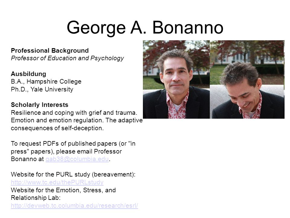 George A. Bonanno Professional Background Professor of Education and Psychology Ausbildung B.A., Hampshire College Ph.D., Yale University Scholarly In