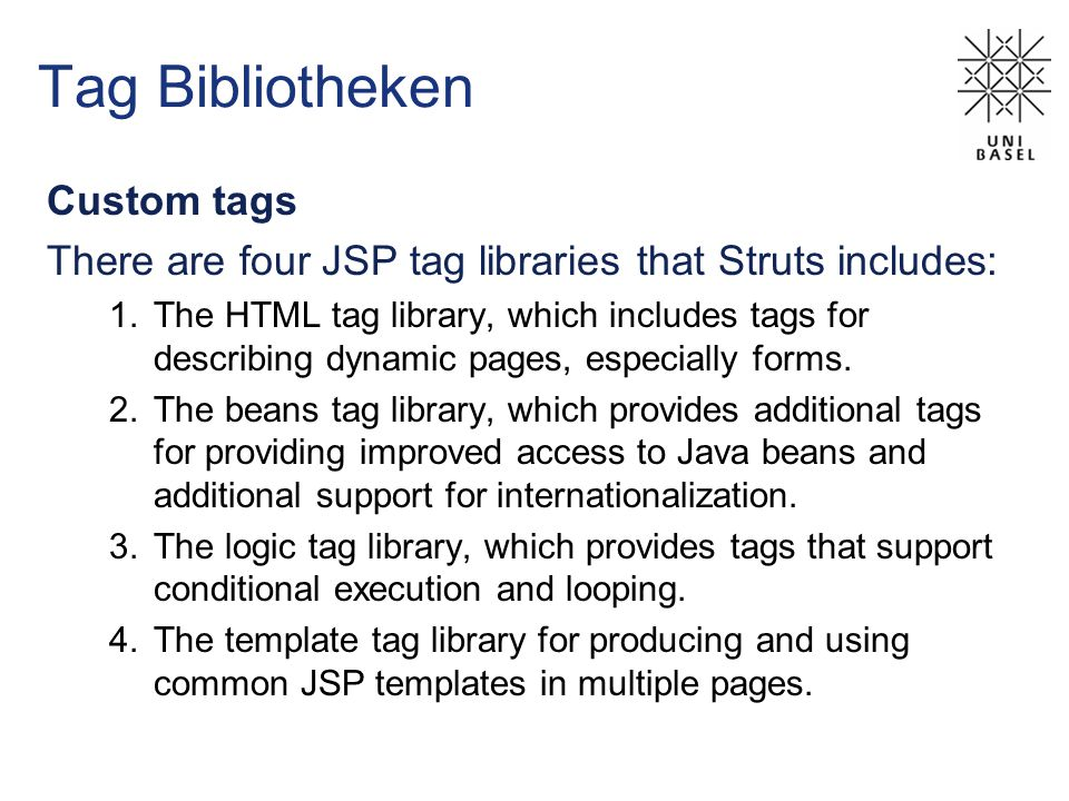 Tag Bibliotheken Custom tags There are four JSP tag libraries that Struts includes: 1.The HTML tag library, which includes tags for describing dynamic pages, especially forms.