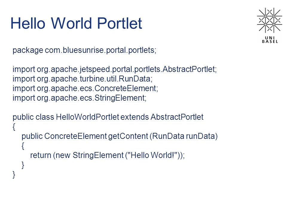 Hello World Portlet package com.bluesunrise.portal.portlets; import org.apache.jetspeed.portal.portlets.AbstractPortlet; import org.apache.turbine.util.RunData; import org.apache.ecs.ConcreteElement; import org.apache.ecs.StringElement; public class HelloWorldPortlet extends AbstractPortlet { public ConcreteElement getContent (RunData runData) { return (new StringElement ( Hello World! )); }