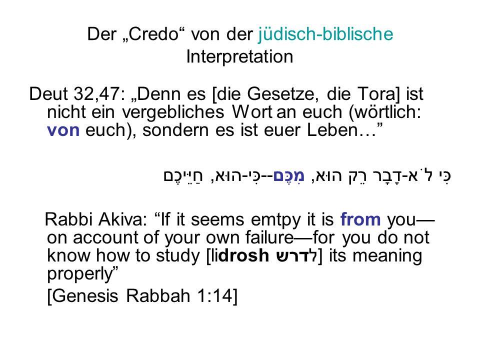 """Der """"Credo von der jüdisch-biblische Interpretation Deut 32,47: """"Denn es [die Gesetze, die Tora] ist nicht ein vergebliches Wort an euch (wörtlich: von euch), sondern es ist euer Leben… כִּי לֹא-דָבָר רֵק הוּא, מִכֶּם--כִּי-הוּא, חַיֵּיכֶם Rabbi Akiva: If it seems emtpy it is from you— on account of your own failure—for you do not know how to study [lidrosh לדרש] its meaning properly [Genesis Rabbah 1:14]"""