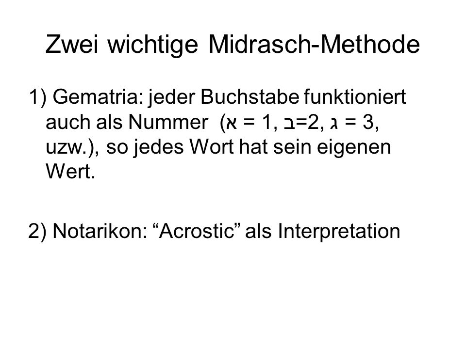 Zwei wichtige Midrasch-Methode 1) Gematria: jeder Buchstabe funktioniert auch als Nummer (א = 1, ב=2, ג = 3, uzw.), so jedes Wort hat sein eigenen Wert.