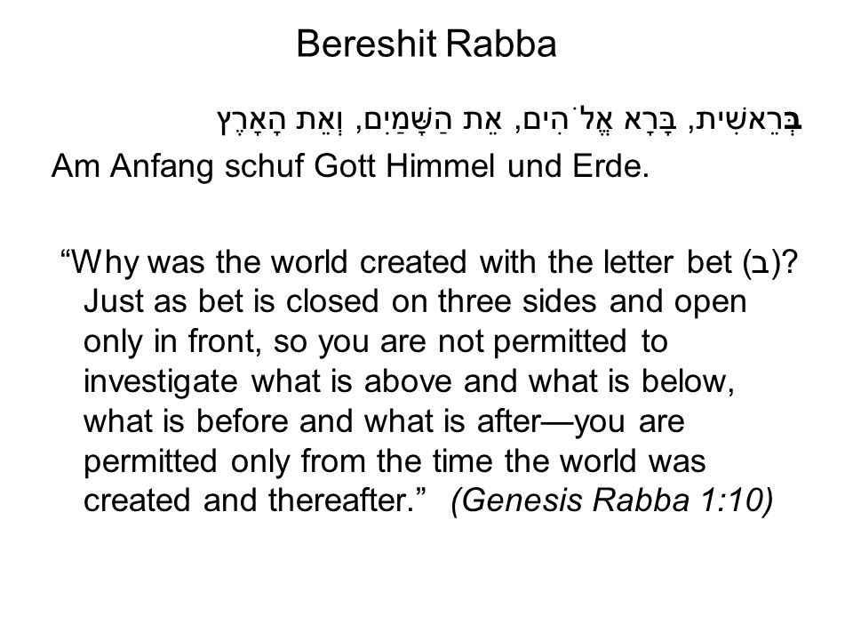 "Bereshit Rabba בְּרֵאשִׁית, בָּרָא אֱלֹהִים, אֵת הַשָּׁמַיִם, וְאֵת הָאָרֶץ Am Anfang schuf Gott Himmel und Erde. ""Why was the world created with the"