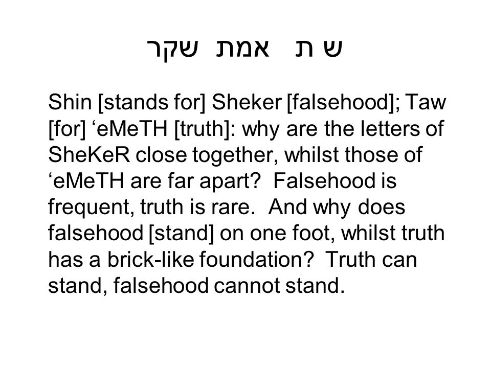 ש ת אמת שקר Shin [stands for] Sheker [falsehood]; Taw [for] 'eMeTH [truth]: why are the letters of SheKeR close together, whilst those of 'eMeTH are f