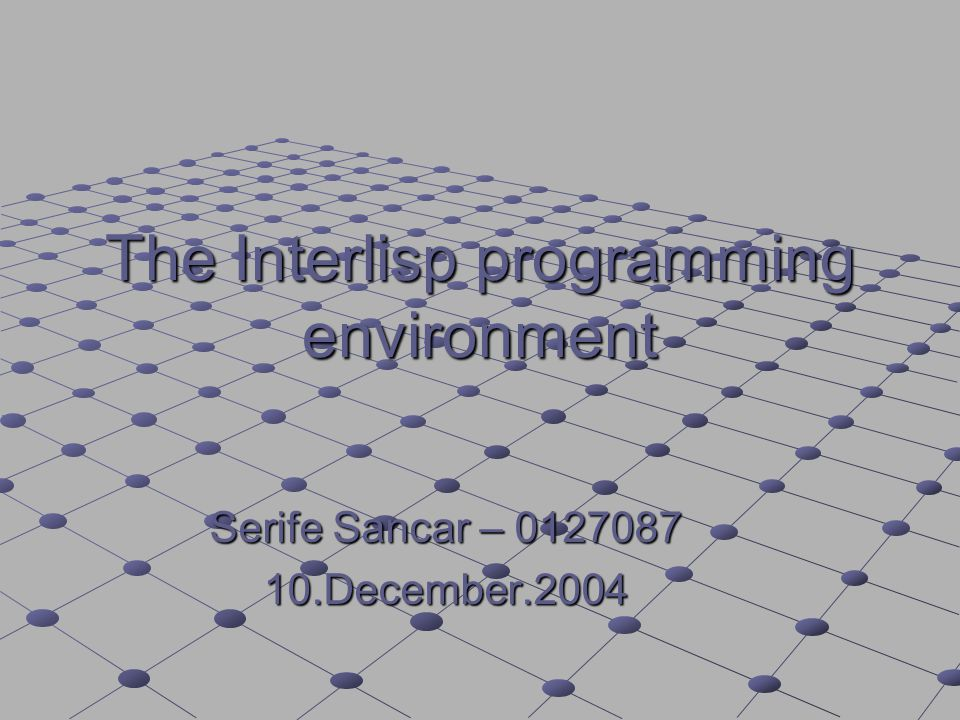 The Interlisp programming environment Serife Sancar – 0127087 10.December.2004