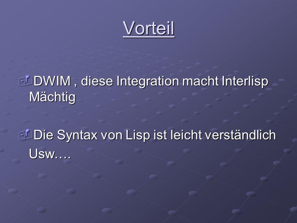 Vorteil  DWIM, diese Integration macht Interlisp Mächtig  Die Syntax von Lisp ist leicht verständlich Usw…. Usw….