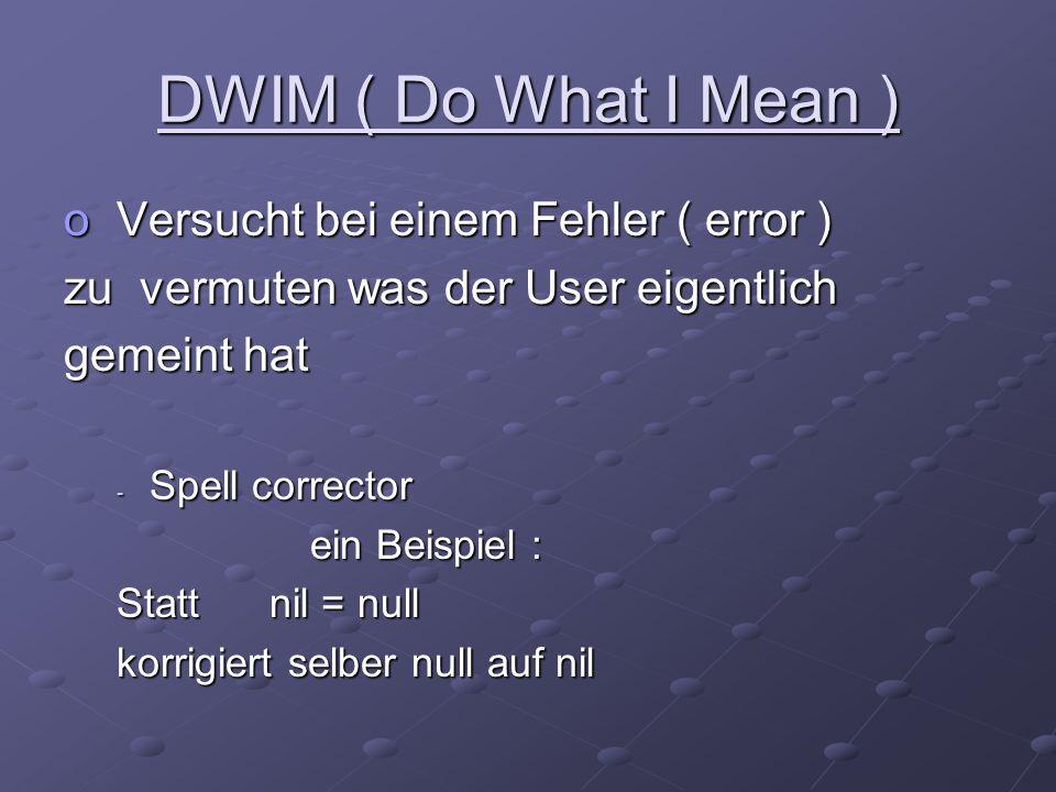 DWIM ( Do What I Mean ) o Versucht bei einem Fehler ( error ) zu vermuten was der User eigentlich gemeint hat - Spell corrector ein Beispiel : ein Bei
