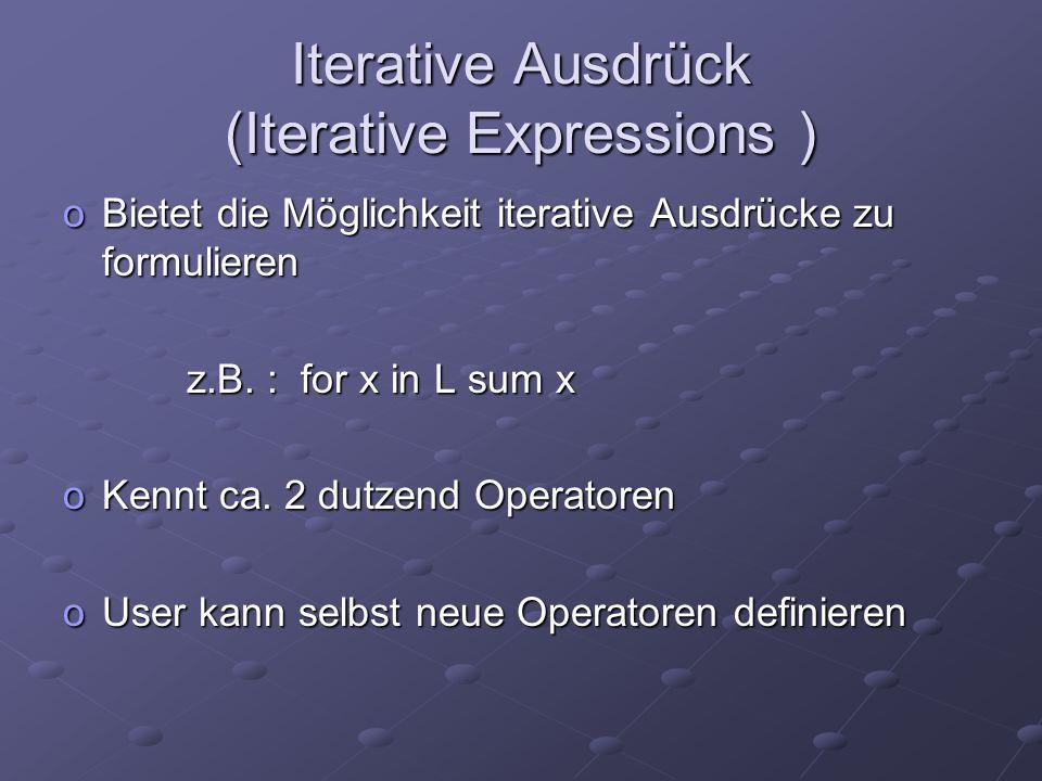 Iterative Ausdrück (Iterative Expressions ) oBietet die Möglichkeit iterative Ausdrücke zu formulieren z.B. : for x in L sum x z.B. : for x in L sum x