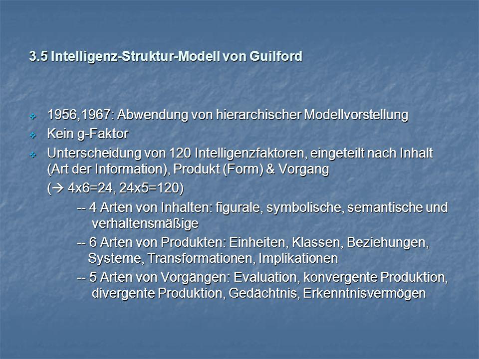 3.5 Intelligenz-Struktur-Modell von Guilford  1956,1967: Abwendung von hierarchischer Modellvorstellung  Kein g-Faktor  Unterscheidung von 120 Intelligenzfaktoren, eingeteilt nach Inhalt (Art der Information), Produkt (Form) & Vorgang (  4x6=24, 24x5=120) -- 4 Arten von Inhalten: figurale, symbolische, semantische und verhaltensmäßige -- 6 Arten von Produkten: Einheiten, Klassen, Beziehungen, Systeme, Transformationen, Implikationen -- 5 Arten von Vorgängen: Evaluation, konvergente Produktion, divergente Produktion, Gedächtnis, Erkenntnisvermögen
