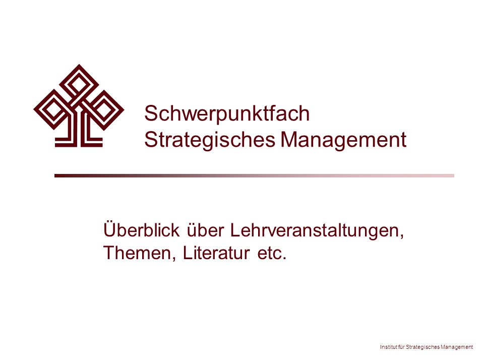 "Institut für Strategisches Management Schwerpunktfach Strategisches Management – 12 Seminar: ""Strategisches Management – Integration – Überblick  Inhalt  Zusammenhänge im Strategischen Management  Transfer: Fallstudien  Methodik  Interaktives Arbeiten in Teams, Präsentationen und Diskussionen  Kritische Auseinandersetzung und Reflexion  Anforderungen  Fallstudie (Einzelarbeit)  Fallstudie (im Team)  2 Semesterstunden / 3 ECTS"