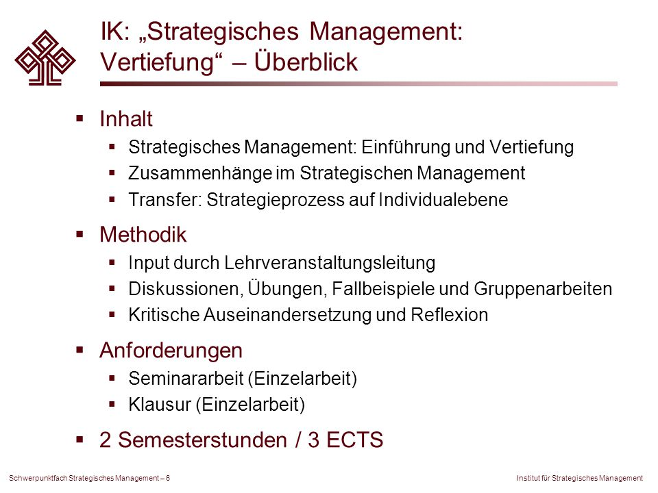 "Institut für Strategisches Management Schwerpunktfach Strategisches Management – 7 IK: ""Strategisches Management: Vertiefung – Themen  Strategic Management  Strategy and Strategy Lenses  Strategy Development  The ""Exploring Corporate Strategy Model  Strategy in Practice  Strategieumsetzung / Strategic Change  Strategischen Wandel gestalten: Strukturen, Systeme, Ressourcen und Fähigkeiten  Das Change Kaleidoskop  Strategien in Unternehmen realisieren  Performance Messung  Strategisches Management – Zusammenhänge  Strategie, Struktur, Unternehmenskultur  Strategie, Positionierung, Marketing"
