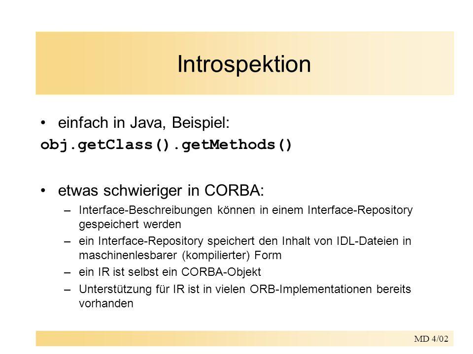 MD 4/02 Introspektion einfach in Java, Beispiel: obj.getClass().getMethods() etwas schwieriger in CORBA: –Interface-Beschreibungen können in einem Interface-Repository gespeichert werden –ein Interface-Repository speichert den Inhalt von IDL-Dateien in maschinenlesbarer (kompilierter) Form –ein IR ist selbst ein CORBA-Objekt –Unterstützung für IR ist in vielen ORB-Implementationen bereits vorhanden