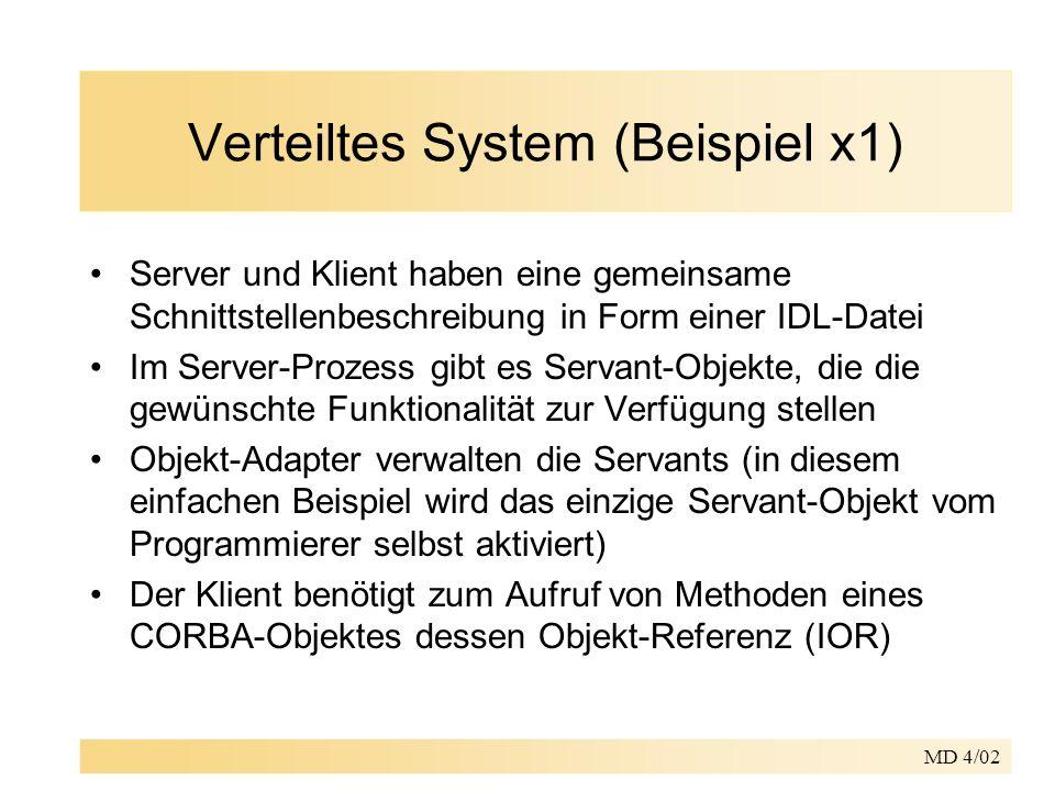 MD 4/02 Verteiltes System (Beispiel x1) Server und Klient haben eine gemeinsame Schnittstellenbeschreibung in Form einer IDL-Datei Im Server-Prozess gibt es Servant-Objekte, die die gewünschte Funktionalität zur Verfügung stellen Objekt-Adapter verwalten die Servants (in diesem einfachen Beispiel wird das einzige Servant-Objekt vom Programmierer selbst aktiviert) Der Klient benötigt zum Aufruf von Methoden eines CORBA-Objektes dessen Objekt-Referenz (IOR)