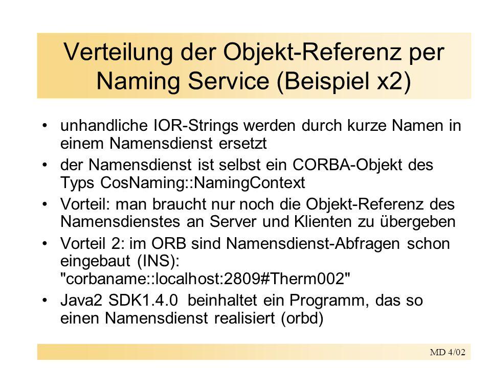MD 4/02 Verteilung der Objekt-Referenz per Naming Service (Beispiel x2) unhandliche IOR-Strings werden durch kurze Namen in einem Namensdienst ersetzt der Namensdienst ist selbst ein CORBA-Objekt des Typs CosNaming::NamingContext Vorteil: man braucht nur noch die Objekt-Referenz des Namensdienstes an Server und Klienten zu übergeben Vorteil 2: im ORB sind Namensdienst-Abfragen schon eingebaut (INS): corbaname::localhost:2809#Therm002 Java2 SDK1.4.0 beinhaltet ein Programm, das so einen Namensdienst realisiert (orbd)